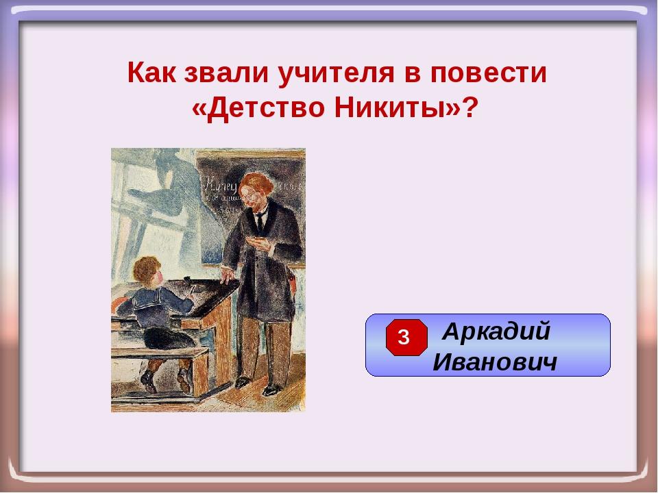 Как звали учителя в повести «Детство Никиты»? Аркадий Иванович 3