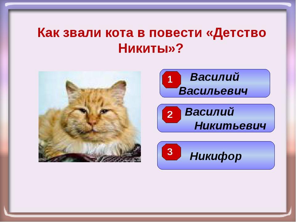 Как звали кота в повести «Детство Никиты»? Василий Никитьевич Василий Василье...