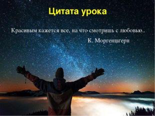 Цитата урока Красивым кажется все, на что смотришь с любовью.. К. Моргеншгерн