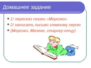 Домашнее задание 1/ пересказ сказки «Морозко» 2/ написать письмо главному гер