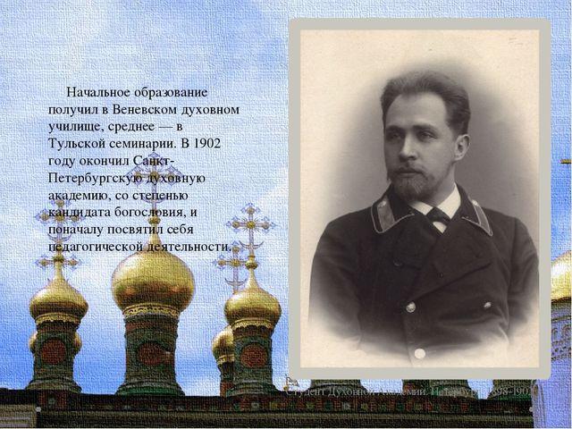 Студент Духовной Академии. Петербург. 1898-1902 Начальное образование получил...