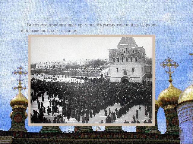 Вплотную приблизились времена открытых гонений на Церковь и большевистского...