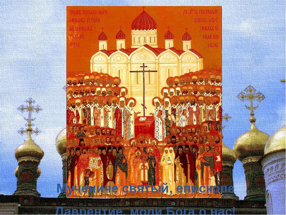 Мучениче святый, епископе Лаврентие, моли Бога о нас!