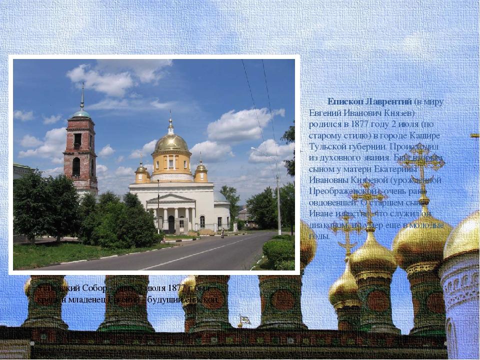 Епископ Лаврентий (в миру Евгений Иванович Князев) родился в 1877 году 2 июл...