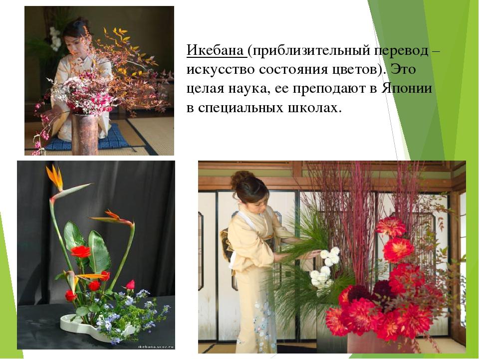 Икебана (приблизительный перевод – искусство состояния цветов). Это целая нау...