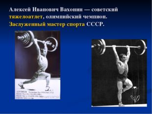 Алексей Иванович Вахонин — советский тяжелоатлет, олимпийский чемпион. Заслуж