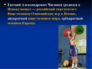Евгений Александрович Чигишев (родился в Новокузнецке) — российский тяжелоатл