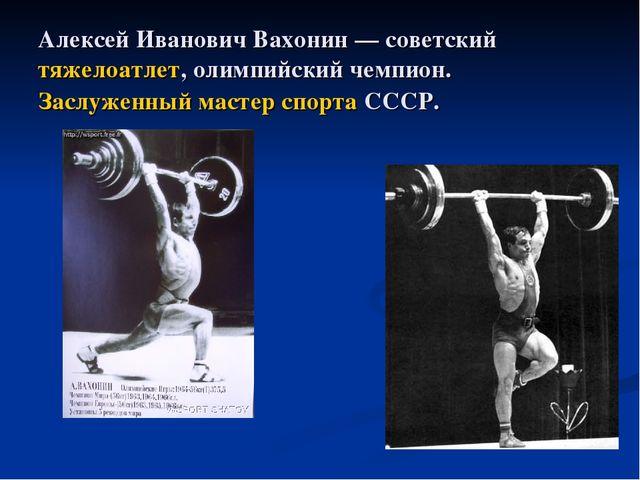 Алексей Иванович Вахонин — советский тяжелоатлет, олимпийский чемпион. Заслуж...