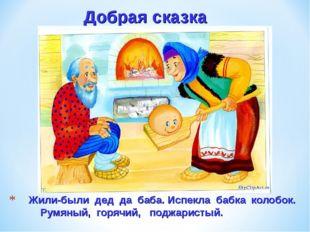 Жили-были дед да баба. Испекла бабка колобок. Румяный, горячий, поджаристый.