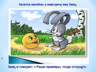 Заяц и говорит: « Реши примеры, тогда отпущу!» Катится колобок, а навстречу