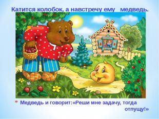 Медведь и говорит:«Реши мне задачу, тогда отпущу!» Катится колобок, а навстре