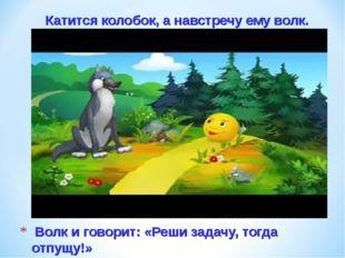 Волк и говорит: «Реши задачу, тогда отпущу!» Катится колобок, а навстречу ем