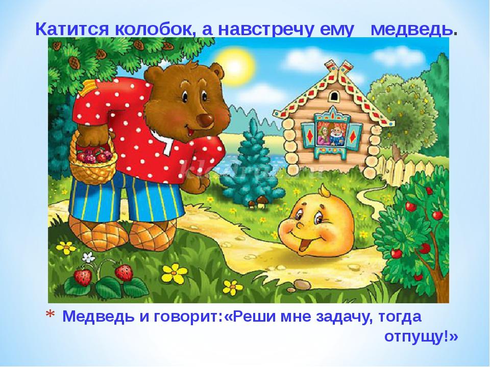 Медведь и говорит:«Реши мне задачу, тогда отпущу!» Катится колобок, а навстре...