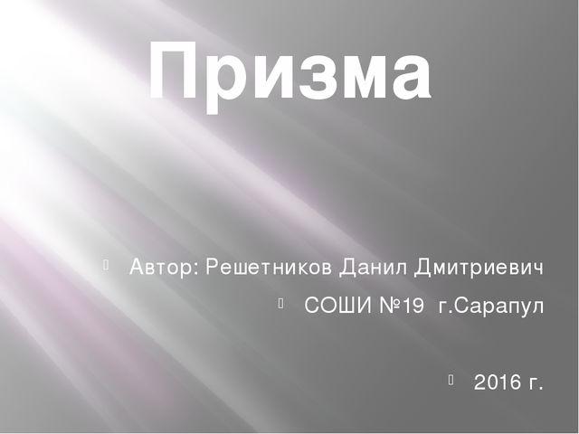 Призма Автор: Решетников Данил Дмитриевич СОШИ №19 г.Сарапул 2016 г.