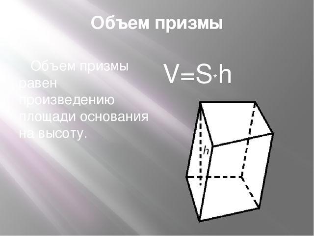 Объем призмы Объем призмы равен произведению площади основания на высоту. V=S*h