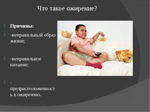 Что такое ожирение? Причины: -неправильный образ жизни; -неправильное питание