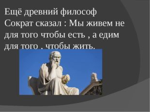 Ещё древний философ Сократ сказал : Мы живем не для того чтобы есть , а едим