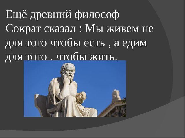 Ещё древний философ Сократ сказал : Мы живем не для того чтобы есть , а едим...