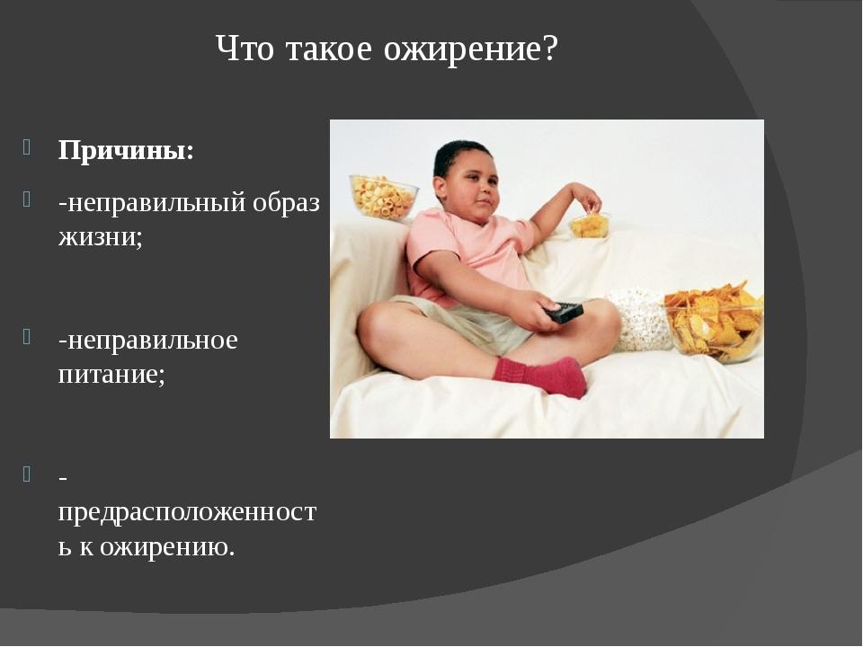 Что такое ожирение? Причины: -неправильный образ жизни; -неправильное питание...
