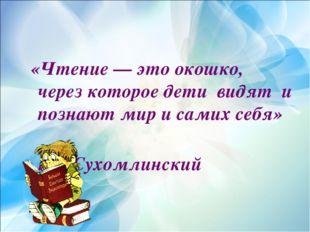 «Чтение — это окошко, через которое дети видят и познают мир и самих себя»