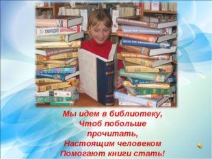 Мы идем в библиотеку, Чтоб побольше прочитать, Настоящим человеком Помогают к