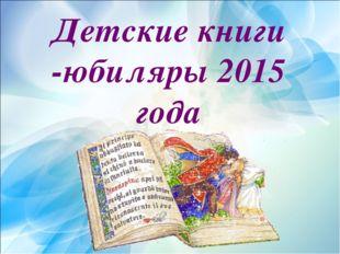 Детские книги -юбиляры 2015 года