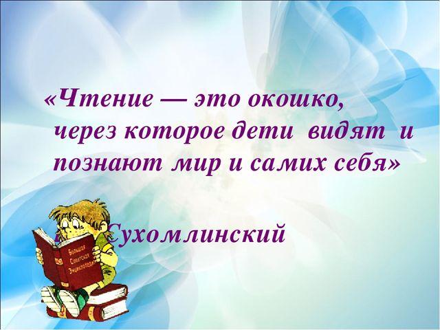 «Чтение — это окошко, через которое дети видят и познают мир и самих себя»...