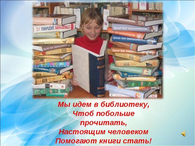 Мы идем в библиотеку, Чтоб побольше прочитать, Настоящим человеком Помогают к...