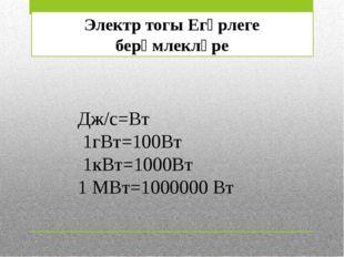 Электр тогы Егәрлеге берәмлекләре Дж/с=Вт 1гВт=100Вт 1кВт=1000Вт 1 МВт=100000
