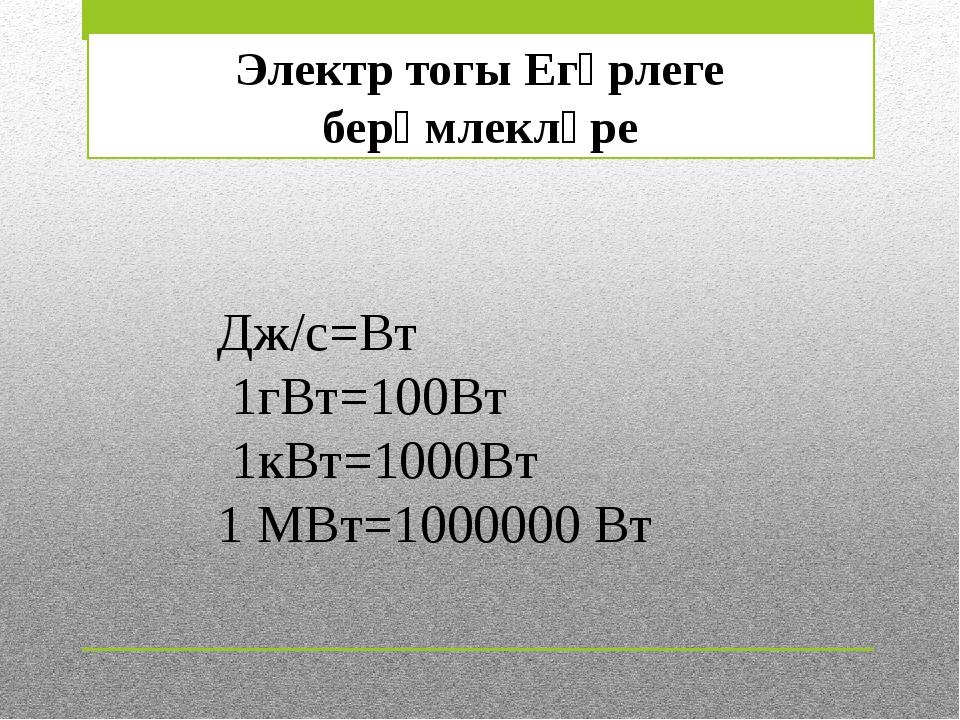 Электр тогы Егәрлеге берәмлекләре Дж/с=Вт 1гВт=100Вт 1кВт=1000Вт 1 МВт=100000...