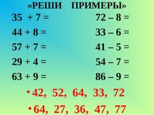 «РЕШИ ПРИМЕРЫ» 35 + 7 = 72 – 8 = 44 + 8 = 33 – 6 = 57 + 7 = 41 – 5 = 29 + 4 =