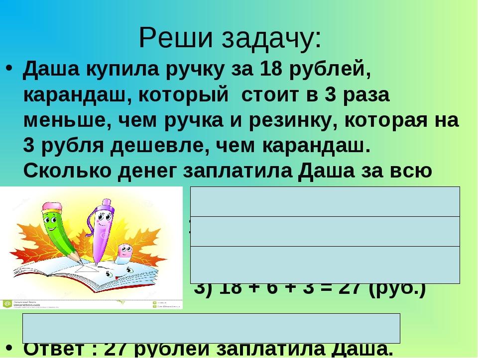 Реши задачу: Даша купила ручку за 18 рублей, карандаш, который стоит в 3 раза...