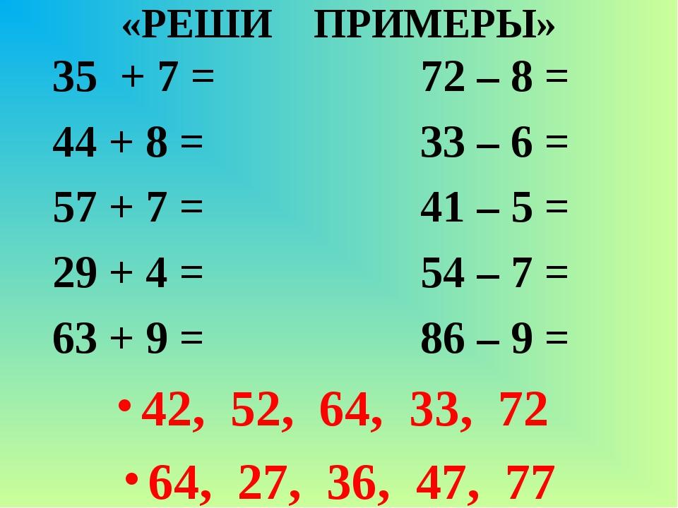 «РЕШИ ПРИМЕРЫ» 35 + 7 = 72 – 8 = 44 + 8 = 33 – 6 = 57 + 7 = 41 – 5 = 29 + 4 =...
