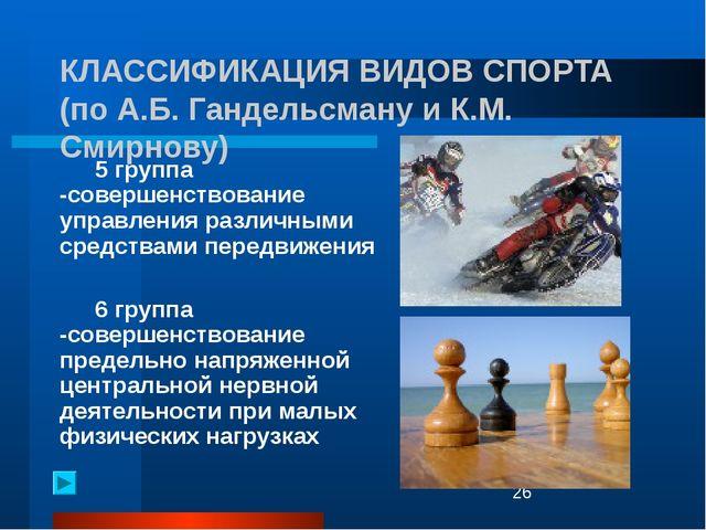 КЛАССИФИКАЦИЯ ВИДОВ СПОРТА (по А.Б. Гандельсману и К.М. Смирнову) 5 группа...