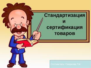 Стандартизация и сертификация товаров Составитель: Смирнова Т.М.