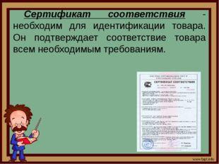 Сертификат соответствия - необходим для идентификации товара. Он подтверждает
