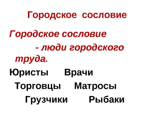 Городское сословие Городское сословие - люди городского труда. Юристы Врачи Т...