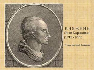 К Н Я Ж Н И Н Яков Борисович (1742 -1791) И переимчивый Княжнин