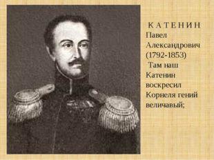К А Т Е Н И Н Павел Александрович (1792-1853) Там наш Катенин воскресил Корн