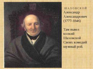Ш А Х О В С К О Й Александр Александрович (1777-1846) Там вывел колкий Шахов