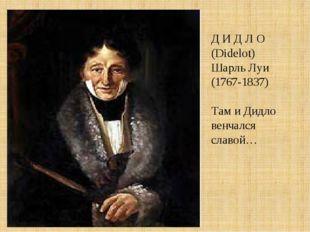 Д И Д Л О (Didelot) Шарль Луи (1767-1837) Там и Дидло венчался славой…