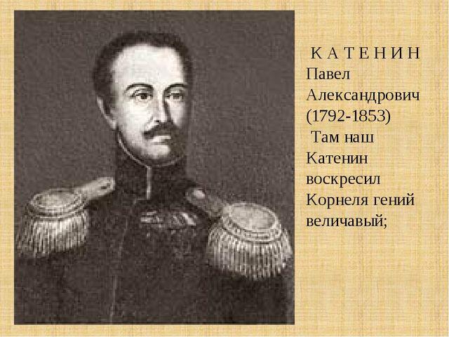 К А Т Е Н И Н Павел Александрович (1792-1853) Там наш Катенин воскресил Корн...
