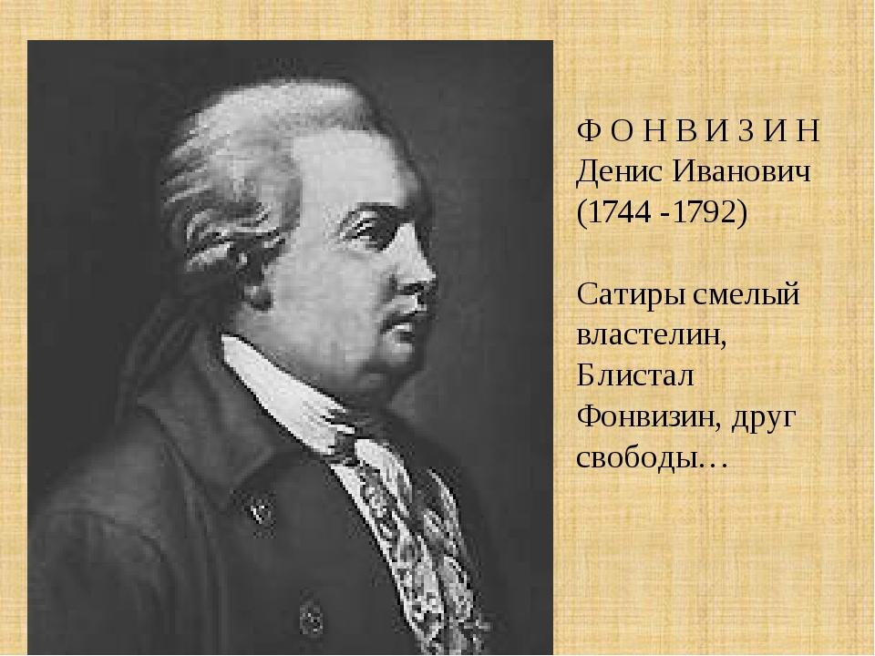 Ф О Н В И З И Н Денис Иванович (1744 -1792) Сатиры смелый властелин, Блистал...