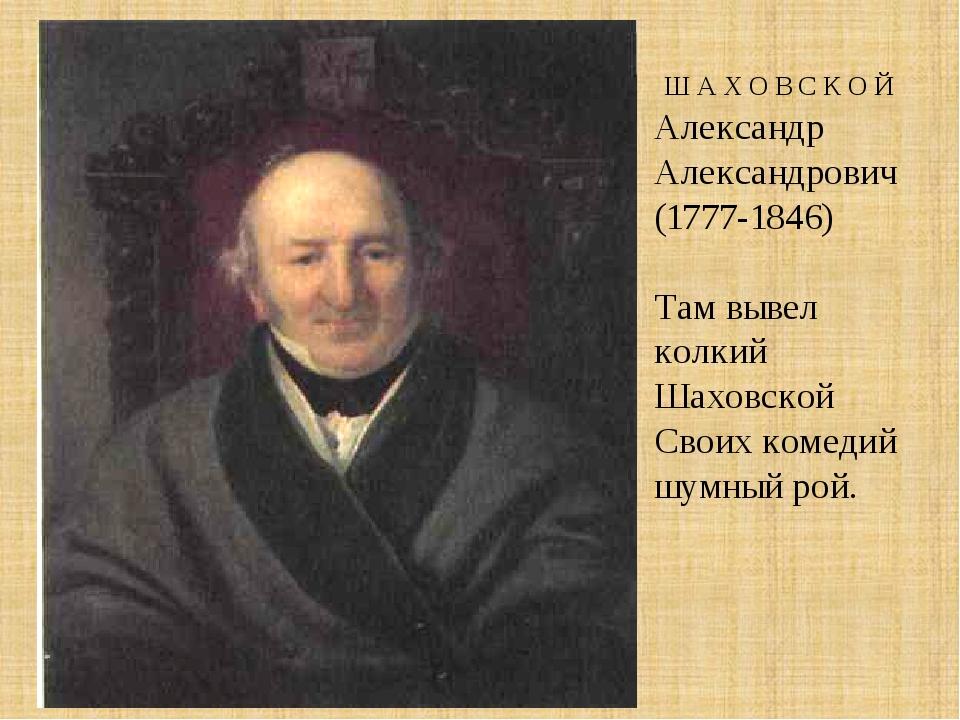 Ш А Х О В С К О Й Александр Александрович (1777-1846) Там вывел колкий Шахов...