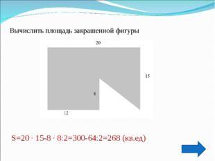 Вычислить площадь закрашенной фигуры S=20 · 15-8 · 8:2=300-64:2=268 (кв.ед)