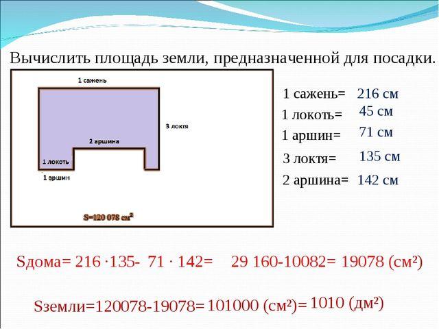 Вычислить площадь земли, предназначенной для посадки. 1 сажень= Sземли=120078...