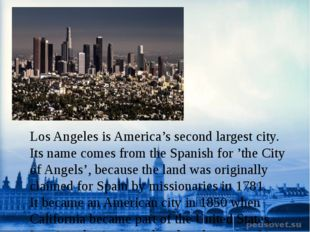 Los Angeles isAmerica's second largest city. Its name comes from the Spanis