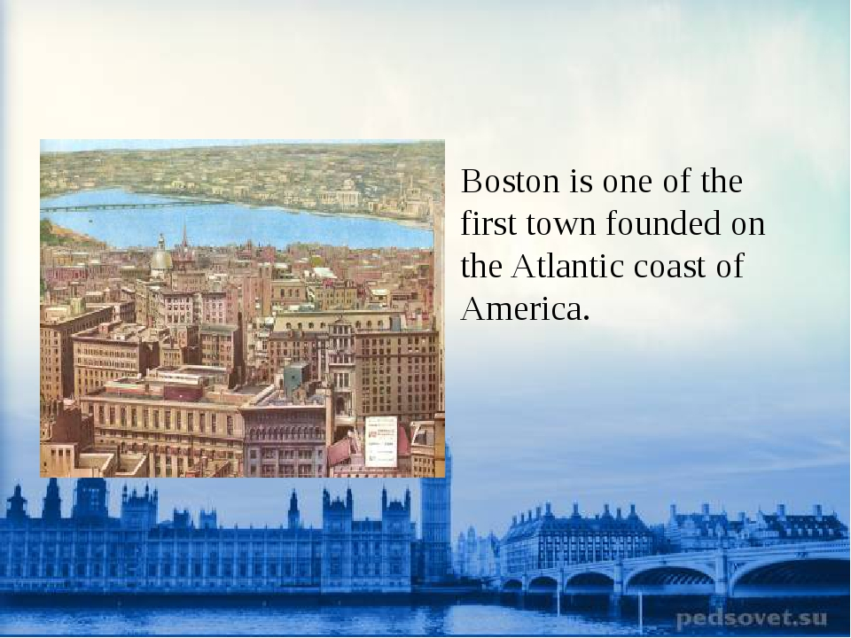 Boston is one of the first town founded on the Atlantic coast of America.