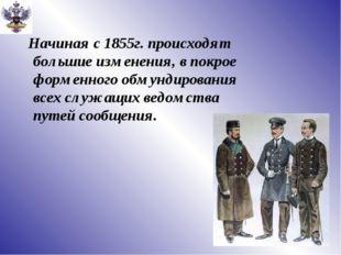 Начиная с 1855г. происходят большие изменения, в покрое форменного обмундиро