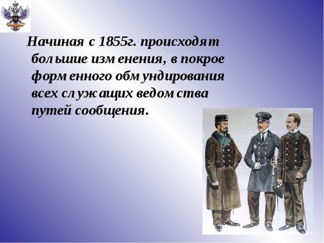 Начиная с 1855г. происходят большие изменения, в покрое форменного обмундиро...